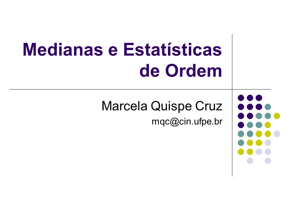 Medianas e Estatísticas de Ordem Marcela Quispe Cruz mqc@cin.ufpe.br