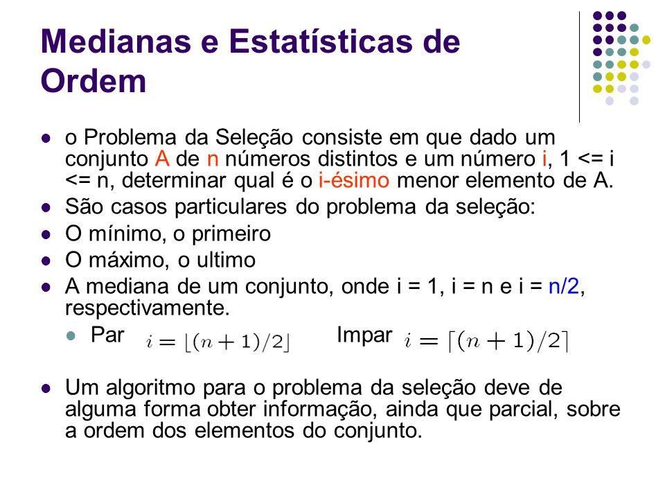 Medianas e Estatísticas de Ordem o Problema da Seleção consiste em que dado um conjunto A de n números distintos e um número i, 1 <= i <= n, determinar qual é o i-ésimo menor elemento de A.