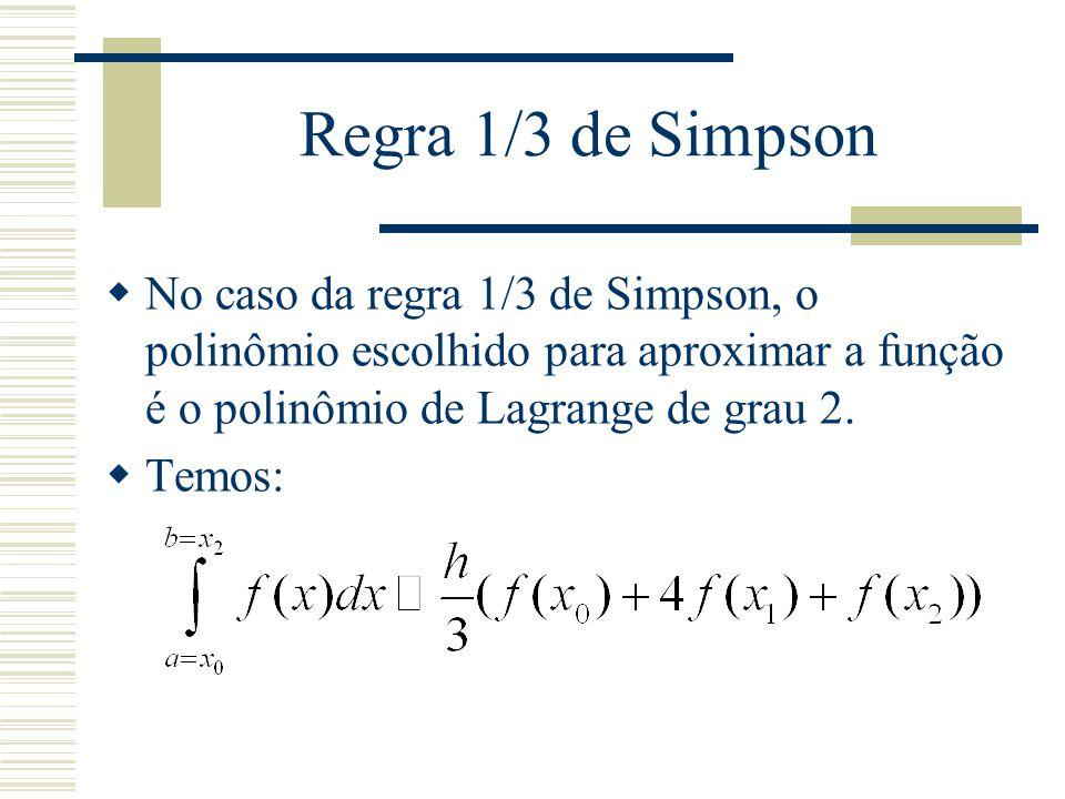 Regra 1/3 de Simpson  No caso da regra 1/3 de Simpson, o polinômio escolhido para aproximar a função é o polinômio de Lagrange de grau 2.