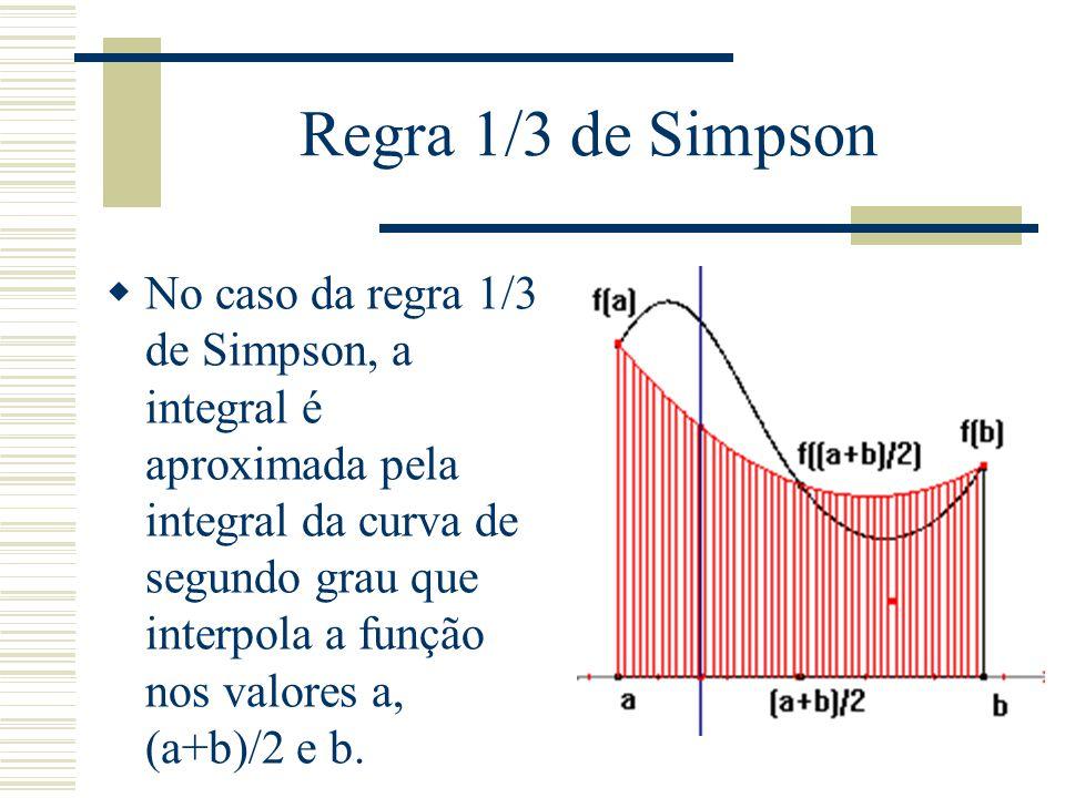 Regra 1/3 de Simpson  No caso da regra 1/3 de Simpson, a integral é aproximada pela integral da curva de segundo grau que interpola a função nos valores a, (a+b)/2 e b.