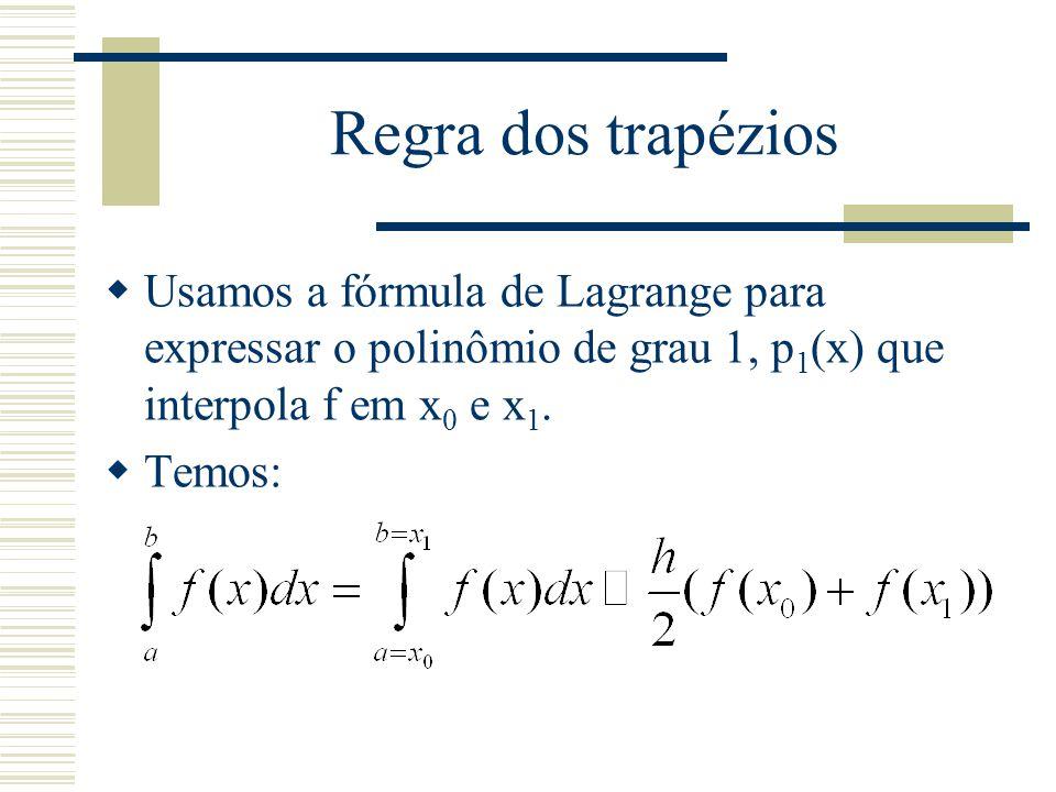 Regra dos trapézios  Usamos a fórmula de Lagrange para expressar o polinômio de grau 1, p 1 (x) que interpola f em x 0 e x 1.