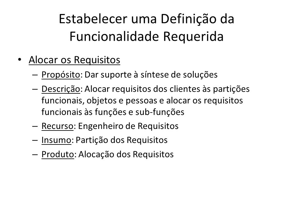 Estabelecer uma Definição da Funcionalidade Requerida Alocar os Requisitos – Propósito: Dar suporte à síntese de soluções – Descrição: Alocar requisit