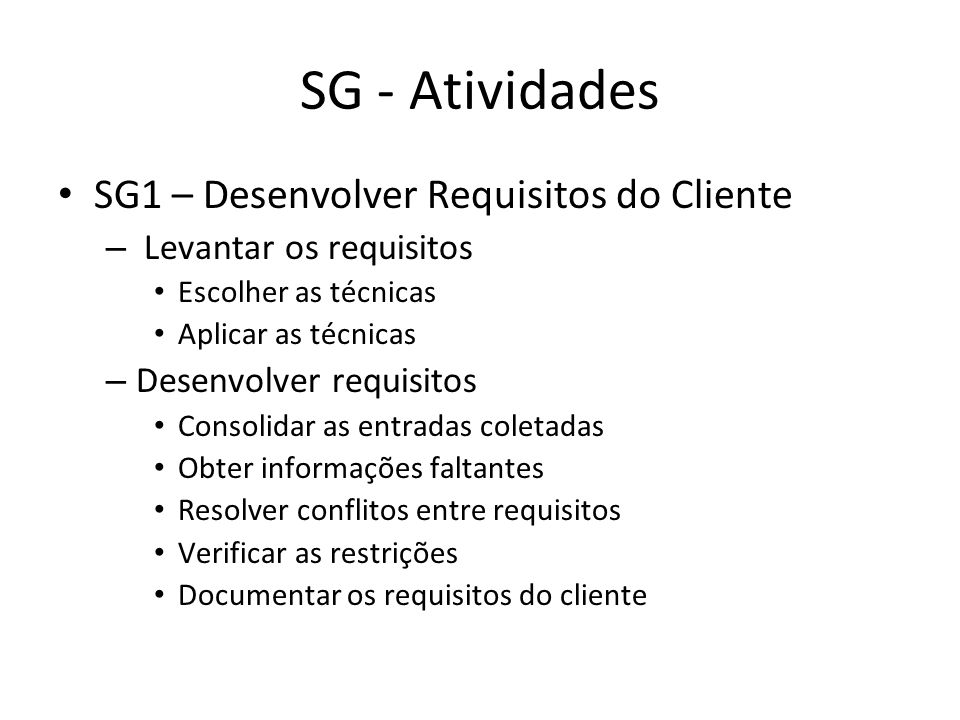 SG - Atividades SG2 – Desenvolver Requisitos do Produto Estabelecer os Requisitos do Produto Estabelecer Requisitos dos Componentes Alocar Requisitos de cada componente do produto Alocar restrições de Design Documentar Relacionamento entre os Requisitos Identificar Requisitos de Interface Identificar Interfaces Identificar Requisitos das Interfaces Elaborar requisitos de Interface