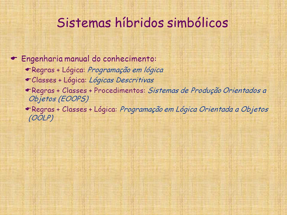 Sistemas híbridos simbólicos  Engenharia manual do conhecimento:  Regras + Lógica: Programação em lógica  Classes + Lógica: Lógicas Descritivas  R