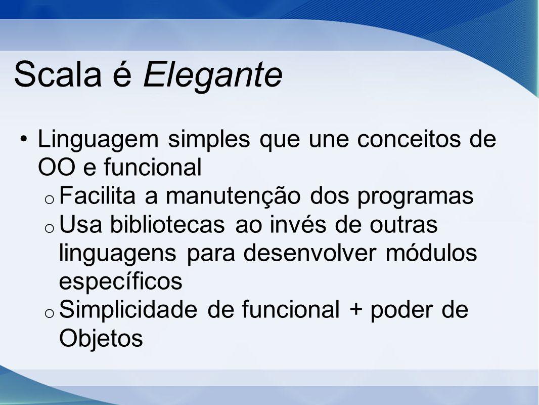 Scala é Elegante Linguagem simples que une conceitos de OO e funcional o Facilita a manutenção dos programas o Usa bibliotecas ao invés de outras linguagens para desenvolver módulos específicos o Simplicidade de funcional + poder de Objetos