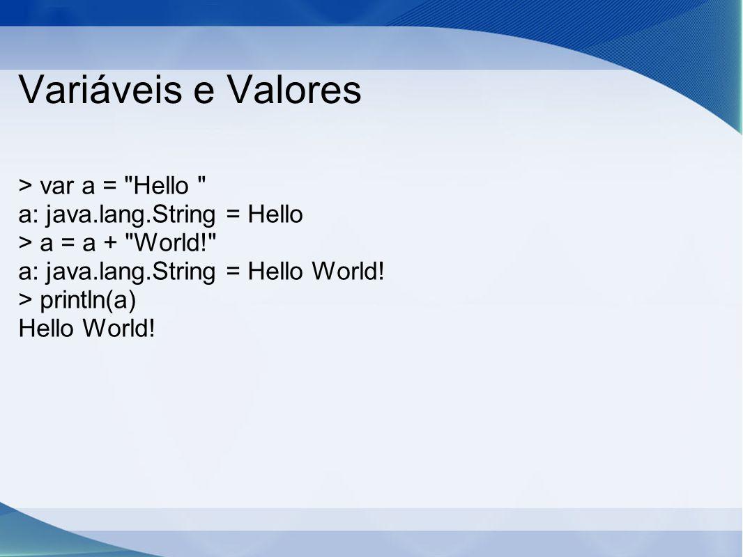 Variáveis e Valores > var a = Hello a: java.lang.String = Hello > a = a + World! a: java.lang.String = Hello World.