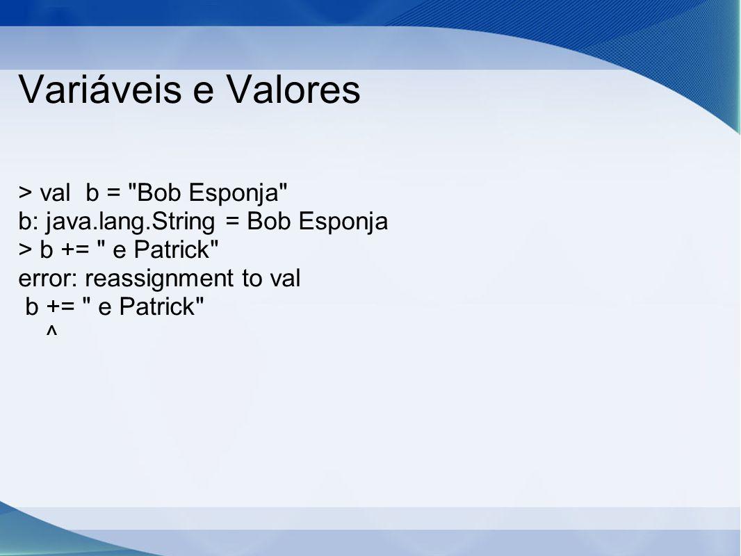 Variáveis e Valores > val b = Bob Esponja b: java.lang.String = Bob Esponja > b += e Patrick error: reassignment to val b += e Patrick ^