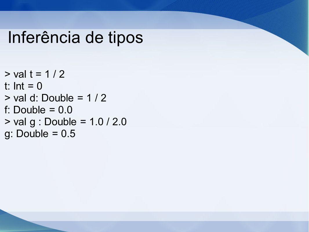 Inferência de tipos > val t = 1 / 2 t: Int = 0 > val d: Double = 1 / 2 f: Double = 0.0 > val g : Double = 1.0 / 2.0 g: Double = 0.5
