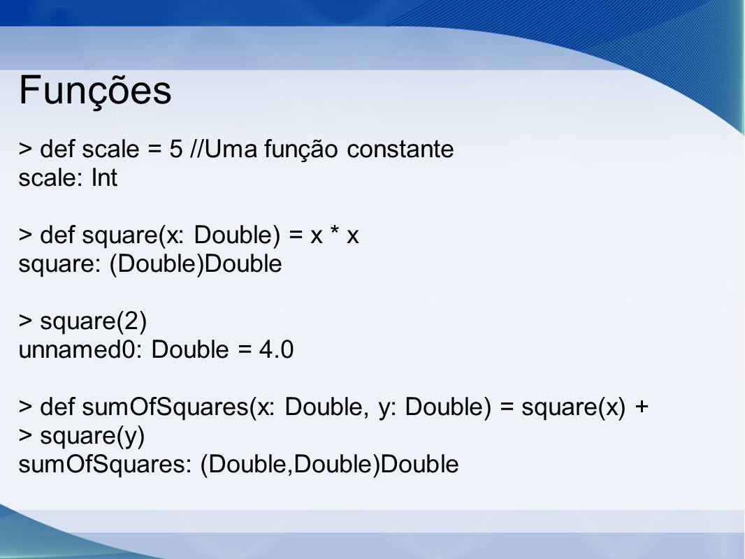 Funções > def scale = 5 //Uma função constante scale: Int > def square(x: Double) = x * x square: (Double)Double > square(2) unnamed0: Double = 4.0 > def sumOfSquares(x: Double, y: Double) = square(x) + > square(y) sumOfSquares: (Double,Double)Double