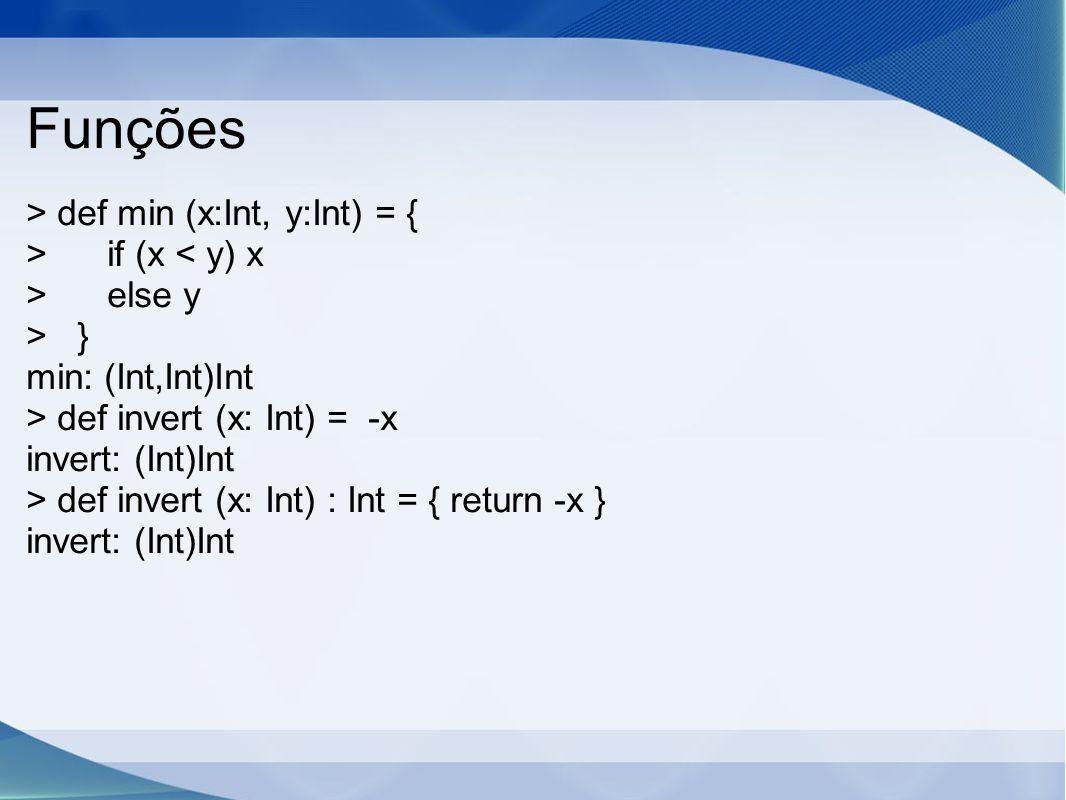 Funções > def min (x:Int, y:Int) = { > if (x < y) x > else y > } min: (Int,Int)Int > def invert (x: Int) = -x invert: (Int)Int > def invert (x: Int) : Int = { return -x } invert: (Int)Int