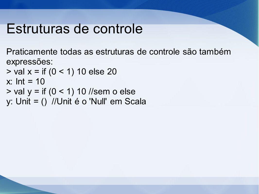Estruturas de controle Praticamente todas as estruturas de controle são também expressões: > val x = if (0 < 1) 10 else 20 x: Int = 10 > val y = if (0 < 1) 10 //sem o else y: Unit = () //Unit é o Null em Scala