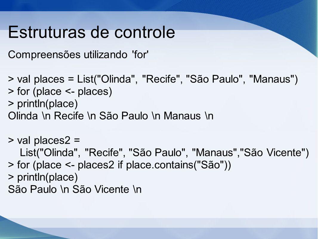 Estruturas de controle Compreensões utilizando for > val places = List( Olinda , Recife , São Paulo , Manaus ) > for (place println(place) Olinda \n Recife \n São Paulo \n Manaus \n > val places2 = List( Olinda , Recife , São Paulo , Manaus , São Vicente ) > for (place println(place) São Paulo \n São Vicente \n