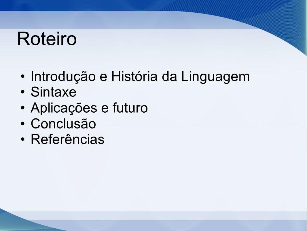 Roteiro Introdução e História da Linguagem Sintaxe Aplicações e futuro Conclusão Referências