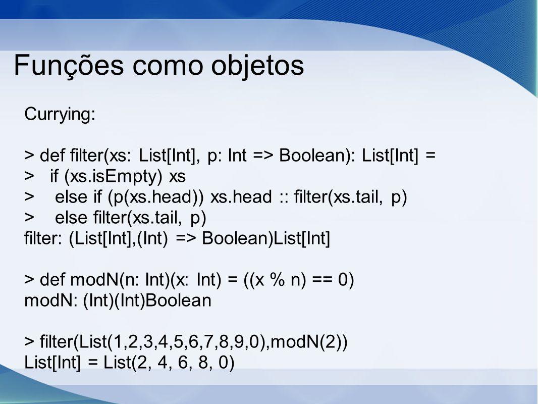 Funções como objetos Currying: > def filter(xs: List[Int], p: Int => Boolean): List[Int] = > if (xs.isEmpty) xs > else if (p(xs.head)) xs.head :: filter(xs.tail, p) > else filter(xs.tail, p) filter: (List[Int],(Int) => Boolean)List[Int] > def modN(n: Int)(x: Int) = ((x % n) == 0) modN: (Int)(Int)Boolean > filter(List(1,2,3,4,5,6,7,8,9,0),modN(2)) List[Int] = List(2, 4, 6, 8, 0)