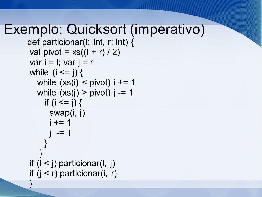 Exemplo: Quicksort (imperativo) def particionar(l: Int, r: Int) { val pivot = xs((l + r) / 2) var i = l; var j = r while (i <= j) { while (xs(i) < pivot) i += 1 while (xs(j) > pivot) j -= 1 if (i <= j) { swap(i, j) i += 1 j -= 1 } if (l < j) particionar(l, j) if (j < r) particionar(i, r) }