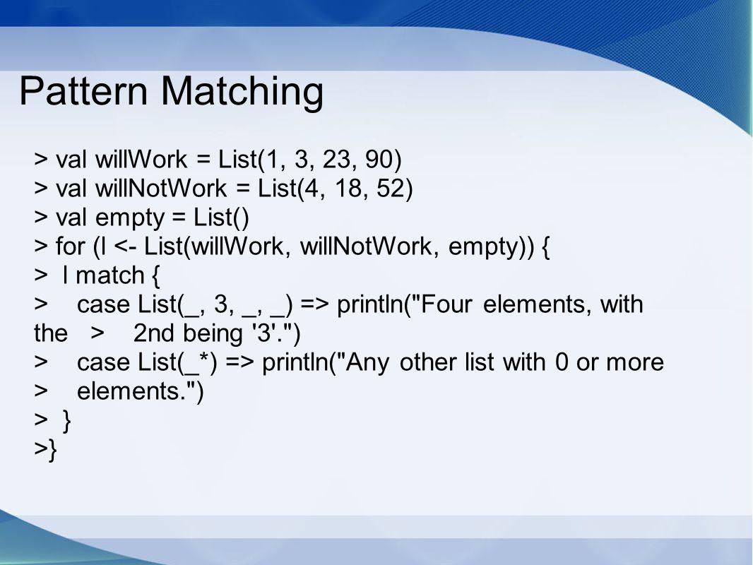 Pattern Matching > val willWork = List(1, 3, 23, 90) > val willNotWork = List(4, 18, 52) > val empty = List() > for (l <- List(willWork, willNotWork,