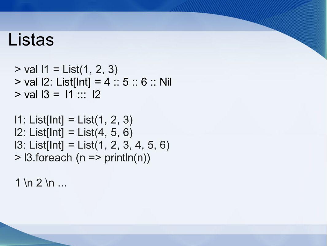 Listas > val l1 = List(1, 2, 3) > val l2: List[Int] = 4 :: 5 :: 6 :: Nil > val l3 = l1 ::: l2 l1: List[Int] = List(1, 2, 3) l2: List[Int] = List(4, 5, 6) l3: List[Int] = List(1, 2, 3, 4, 5, 6) > l3.foreach (n => println(n)) 1 \n 2 \n...