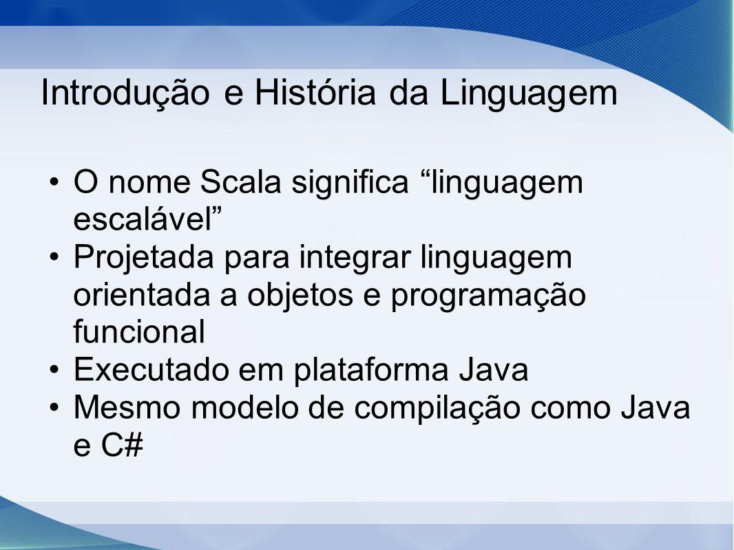 Introdução e História da Linguagem O nome Scala significa linguagem escalável Projetada para integrar linguagem orientada a objetos e programação funcional Executado em plataforma Java Mesmo modelo de compilação como Java e C#