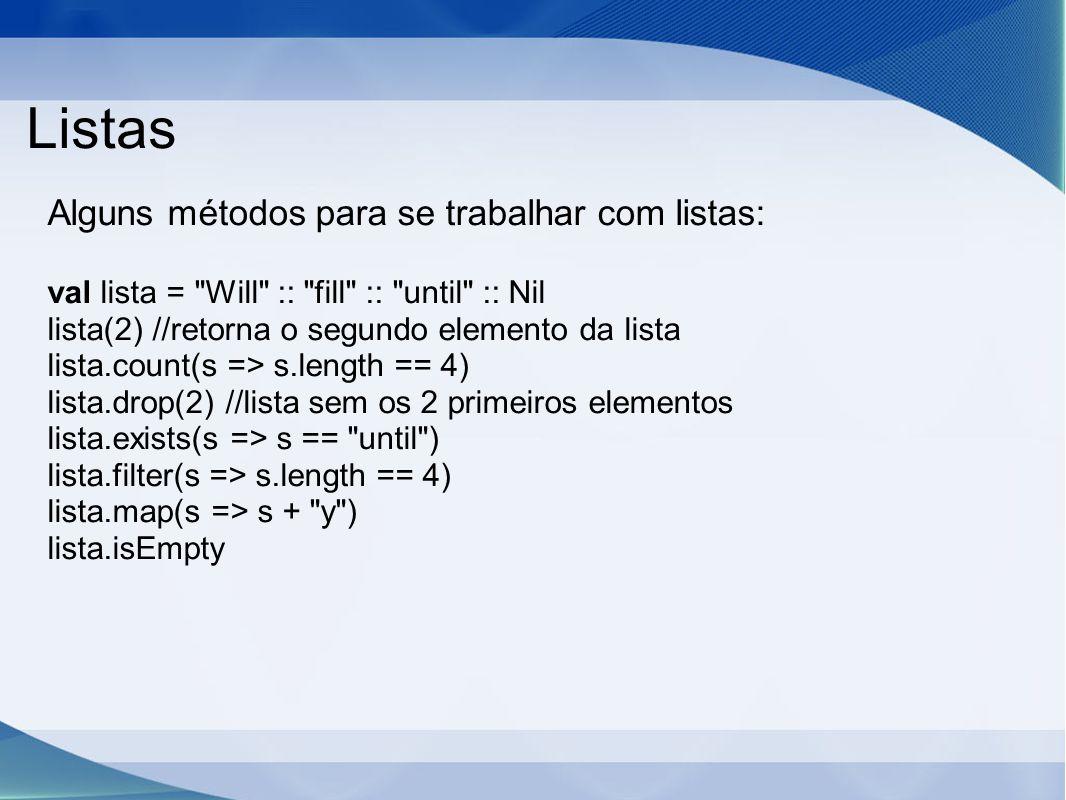 Listas Alguns métodos para se trabalhar com listas: val lista = Will :: fill :: until :: Nil lista(2) //retorna o segundo elemento da lista lista.count(s => s.length == 4) lista.drop(2) //lista sem os 2 primeiros elementos lista.exists(s => s == until ) lista.filter(s => s.length == 4) lista.map(s => s + y ) lista.isEmpty