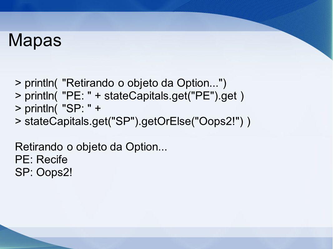 Mapas > println( Retirando o objeto da Option... ) > println( PE: + stateCapitals.get( PE ).get ) > println( SP: + > stateCapitals.get( SP ).getOrElse( Oops2! ) ) Retirando o objeto da Option...