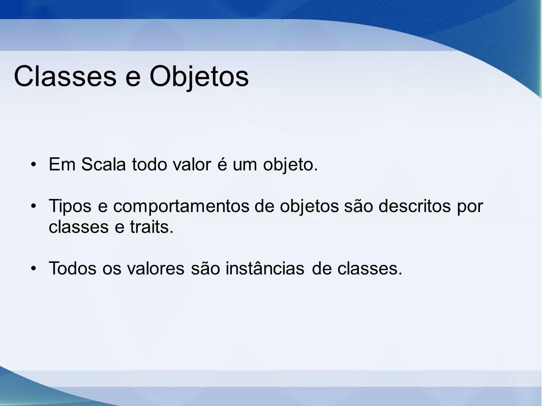 Classes e Objetos Em Scala todo valor é um objeto. Tipos e comportamentos de objetos são descritos por classes e traits. Todos os valores são instânci
