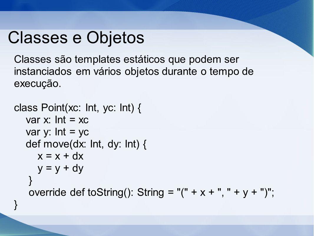 Classes e Objetos Classes são templates estáticos que podem ser instanciados em vários objetos durante o tempo de execução. class Point(xc: Int, yc: I