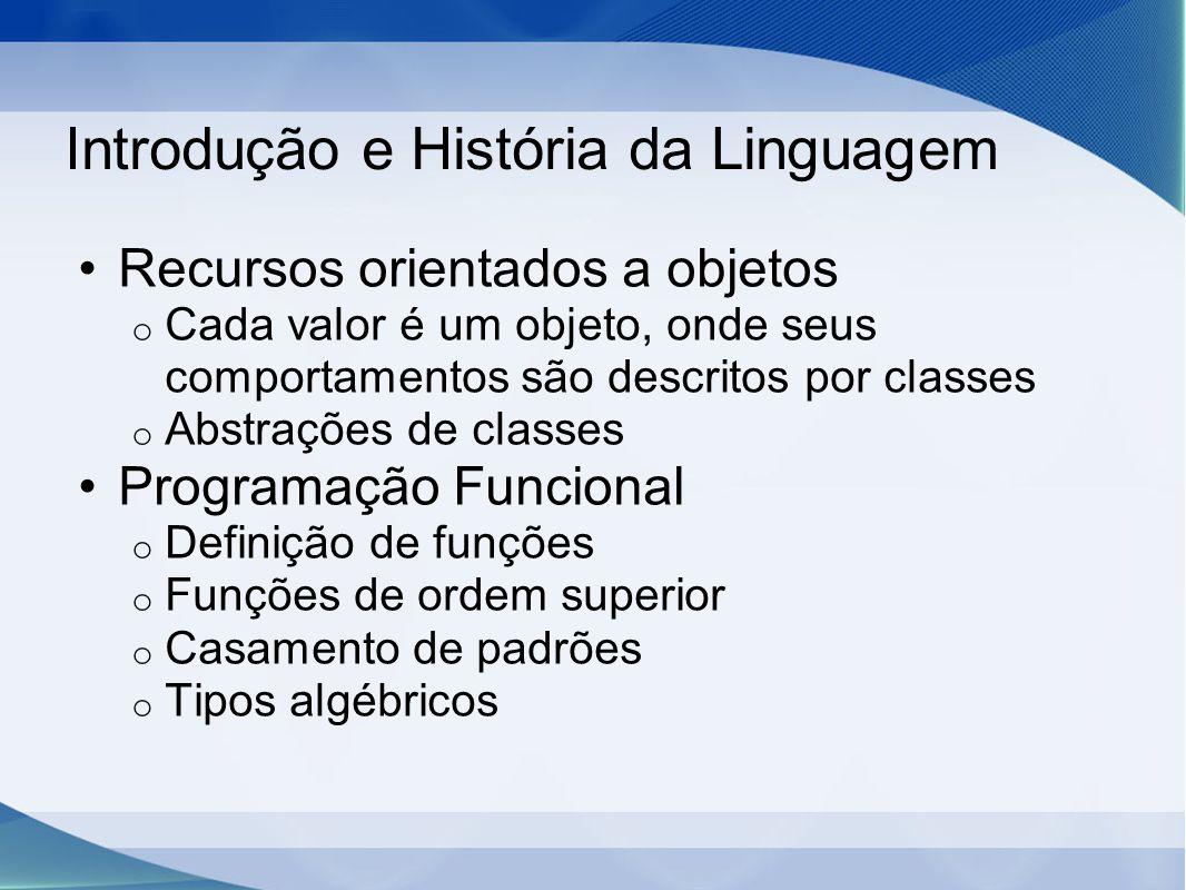 Introdução e História da Linguagem Recursos orientados a objetos o Cada valor é um objeto, onde seus comportamentos são descritos por classes o Abstrações de classes Programação Funcional o Definição de funções o Funções de ordem superior o Casamento de padrões o Tipos algébricos