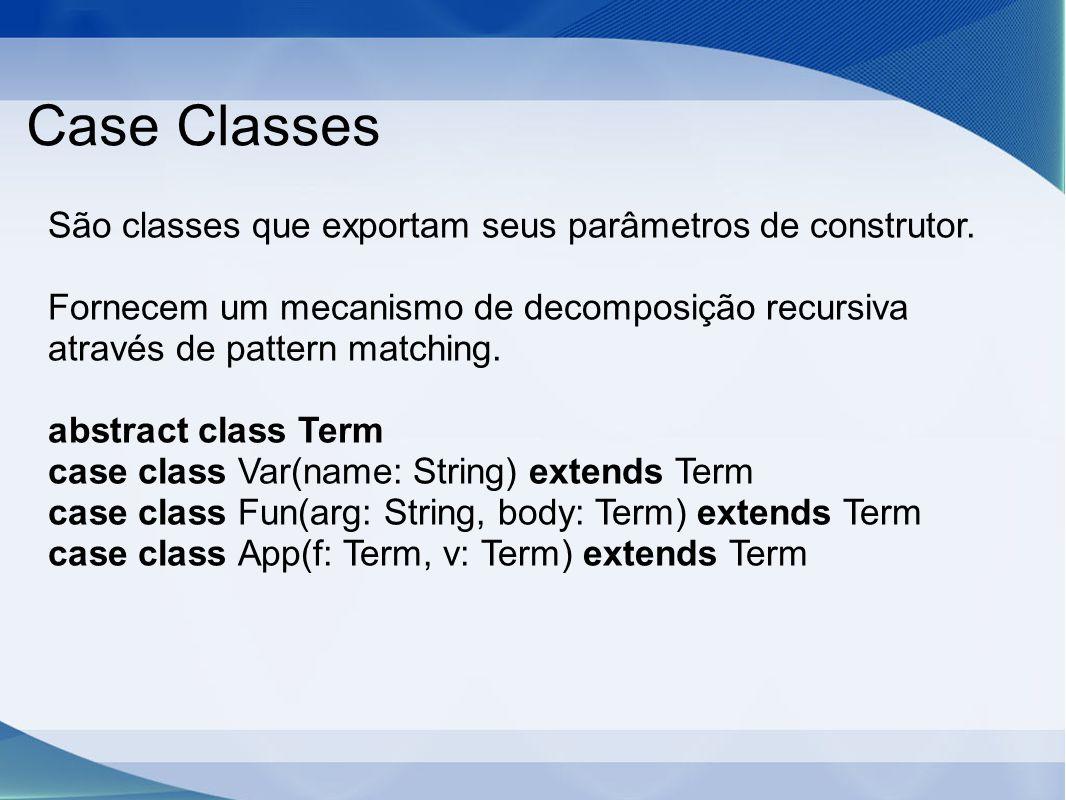 Case Classes São classes que exportam seus parâmetros de construtor. Fornecem um mecanismo de decomposição recursiva através de pattern matching. abst