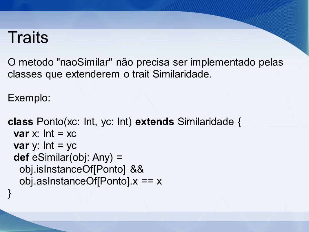 Traits O metodo naoSimilar não precisa ser implementado pelas classes que extenderem o trait Similaridade.