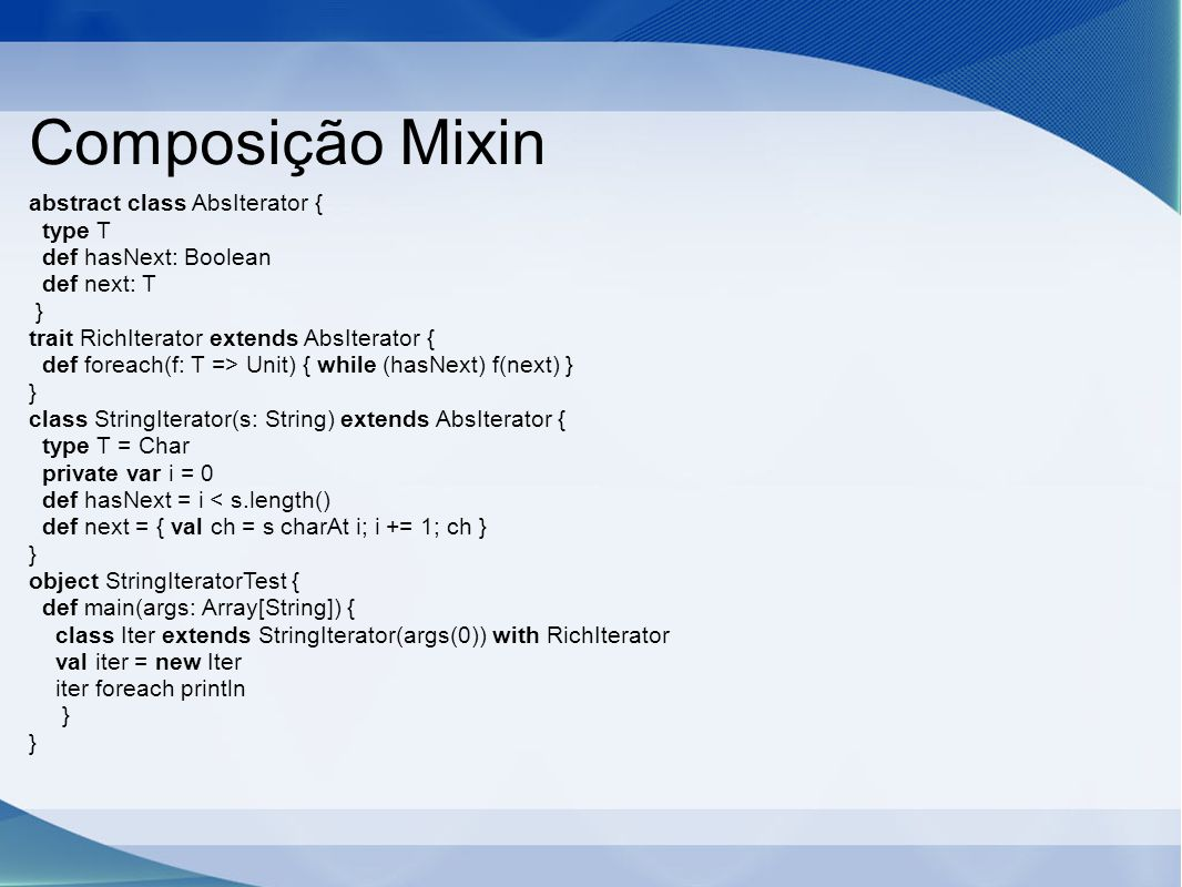 Composição Mixin abstract class AbsIterator { type T def hasNext: Boolean def next: T } trait RichIterator extends AbsIterator { def foreach(f: T => Unit) { while (hasNext) f(next) } } class StringIterator(s: String) extends AbsIterator { type T = Char private var i = 0 def hasNext = i < s.length() def next = { val ch = s charAt i; i += 1; ch } } object StringIteratorTest { def main(args: Array[String]) { class Iter extends StringIterator(args(0)) with RichIterator val iter = new Iter iter foreach println } }
