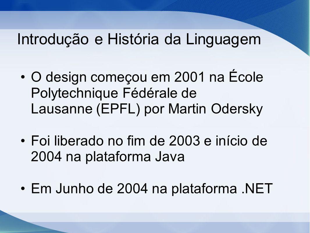 Introdução e História da Linguagem O design começou em 2001 na École Polytechnique Fédérale de Lausanne (EPFL) por Martin Odersky Foi liberado no fim de 2003 e início de 2004 na plataforma Java Em Junho de 2004 na plataforma.NET