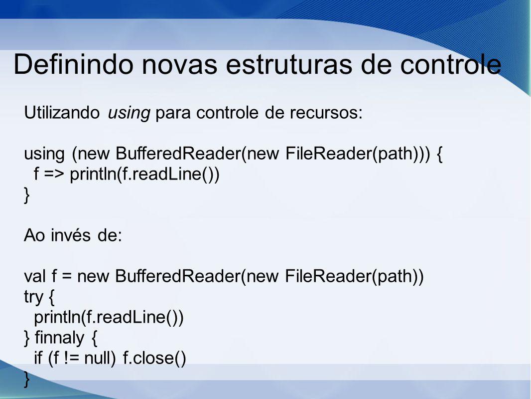 Definindo novas estruturas de controle Utilizando using para controle de recursos: using (new BufferedReader(new FileReader(path))) { f => println(f.readLine()) } Ao invés de: val f = new BufferedReader(new FileReader(path)) try { println(f.readLine()) } finnaly { if (f != null) f.close() }