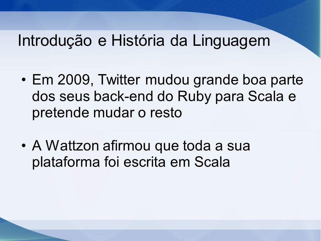 Introdução e História da Linguagem Em 2009, Twitter mudou grande boa parte dos seus back-end do Ruby para Scala e pretende mudar o resto A Wattzon afirmou que toda a sua plataforma foi escrita em Scala