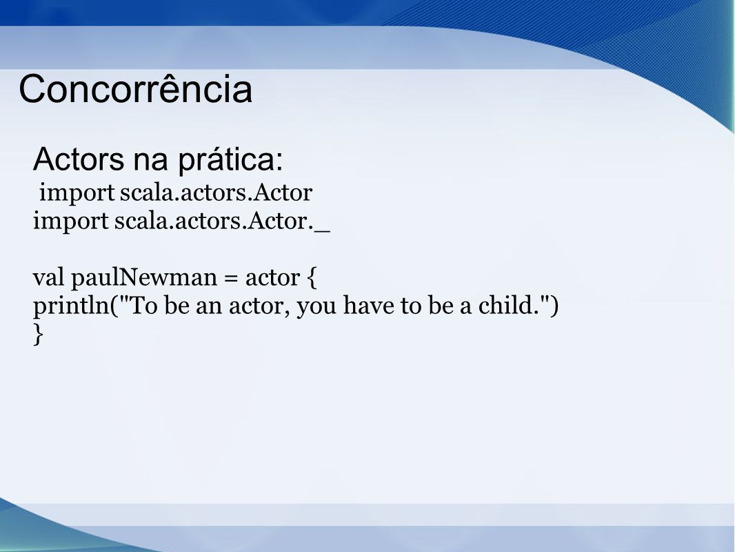 Concorrência Actors na prática: import scala.actors.Actor import scala.actors.Actor._ val paulNewman = actor { println( To be an actor, you have to be a child. ) }