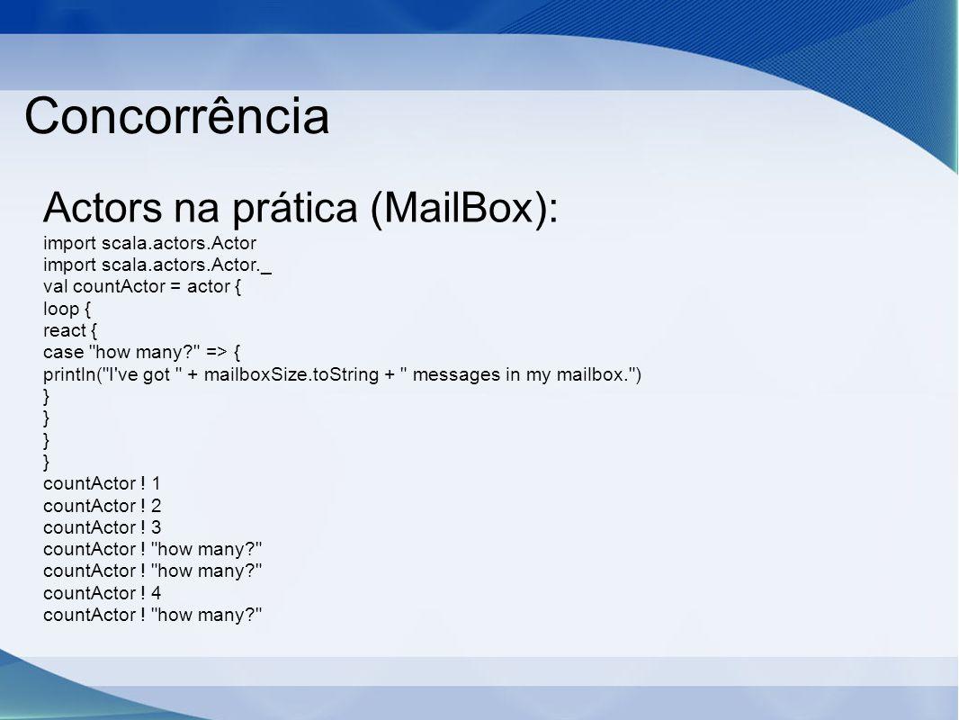 Concorrência Actors na prática (MailBox): import scala.actors.Actor import scala.actors.Actor._ val countActor = actor { loop { react { case