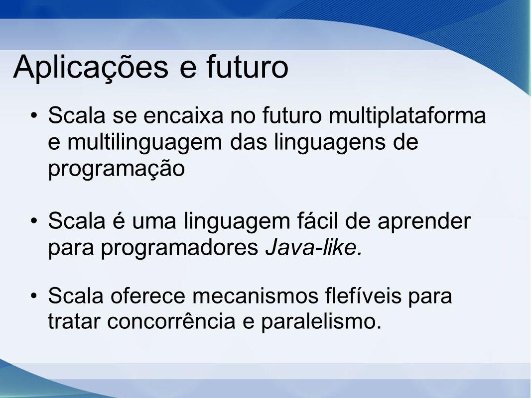 Aplicações e futuro Scala se encaixa no futuro multiplataforma e multilinguagem das linguagens de programação Scala é uma linguagem fácil de aprender para programadores Java-like.