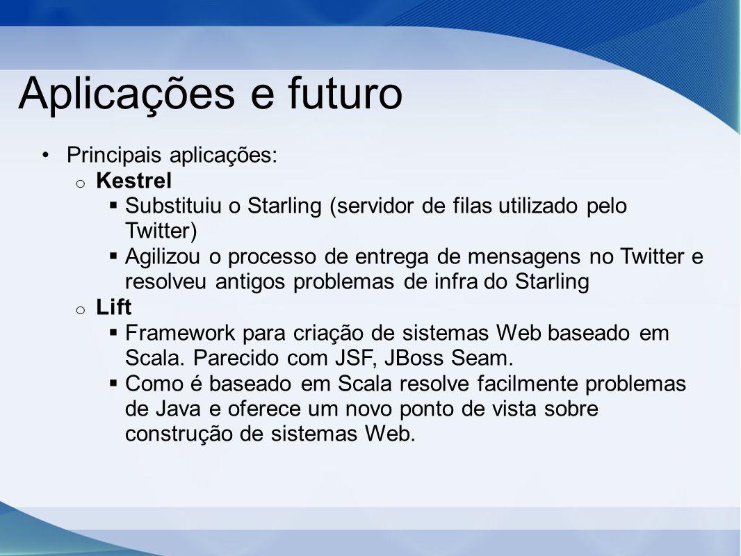 Aplicações e futuro Principais aplicações: o Kestrel  Substituiu o Starling (servidor de filas utilizado pelo Twitter)  Agilizou o processo de entrega de mensagens no Twitter e resolveu antigos problemas de infra do Starling o Lift  Framework para criação de sistemas Web baseado em Scala.