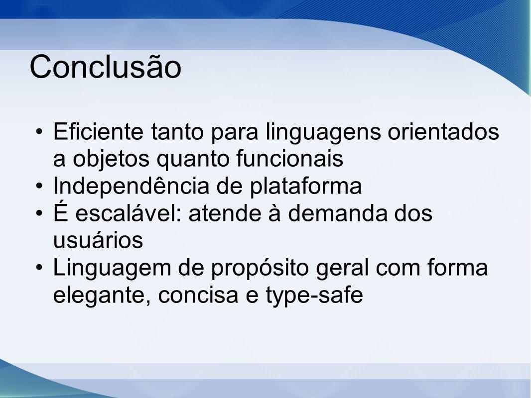 Conclusão Eficiente tanto para linguagens orientados a objetos quanto funcionais Independência de plataforma É escalável: atende à demanda dos usuário