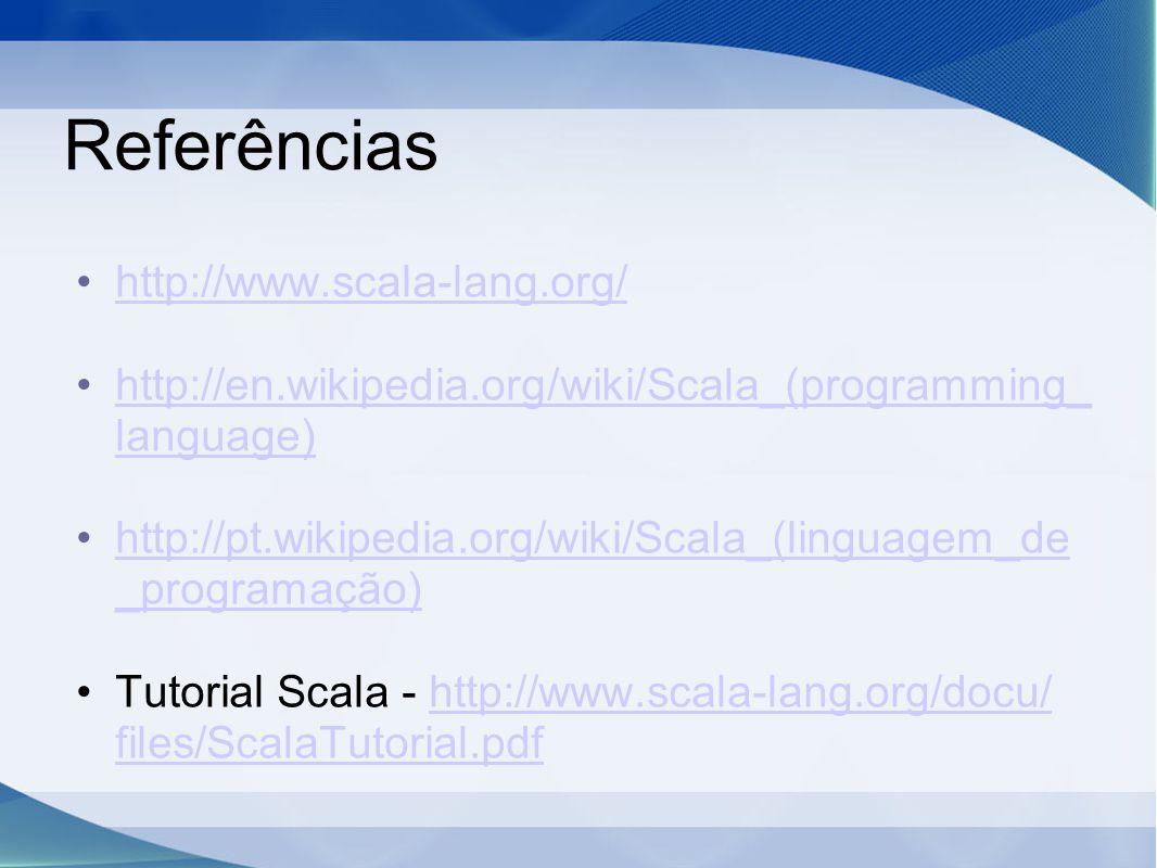 Referências http://www.scala-lang.org/ http://en.wikipedia.org/wiki/Scala_(programming_ language)http://en.wikipedia.org/wiki/Scala_(programming_ language) http://pt.wikipedia.org/wiki/Scala_(linguagem_de _programação)http://pt.wikipedia.org/wiki/Scala_(linguagem_de _programação) Tutorial Scala - http://www.scala-lang.org/docu/ files/ScalaTutorial.pdfhttp://www.scala-lang.org/docu/ files/ScalaTutorial.pdf