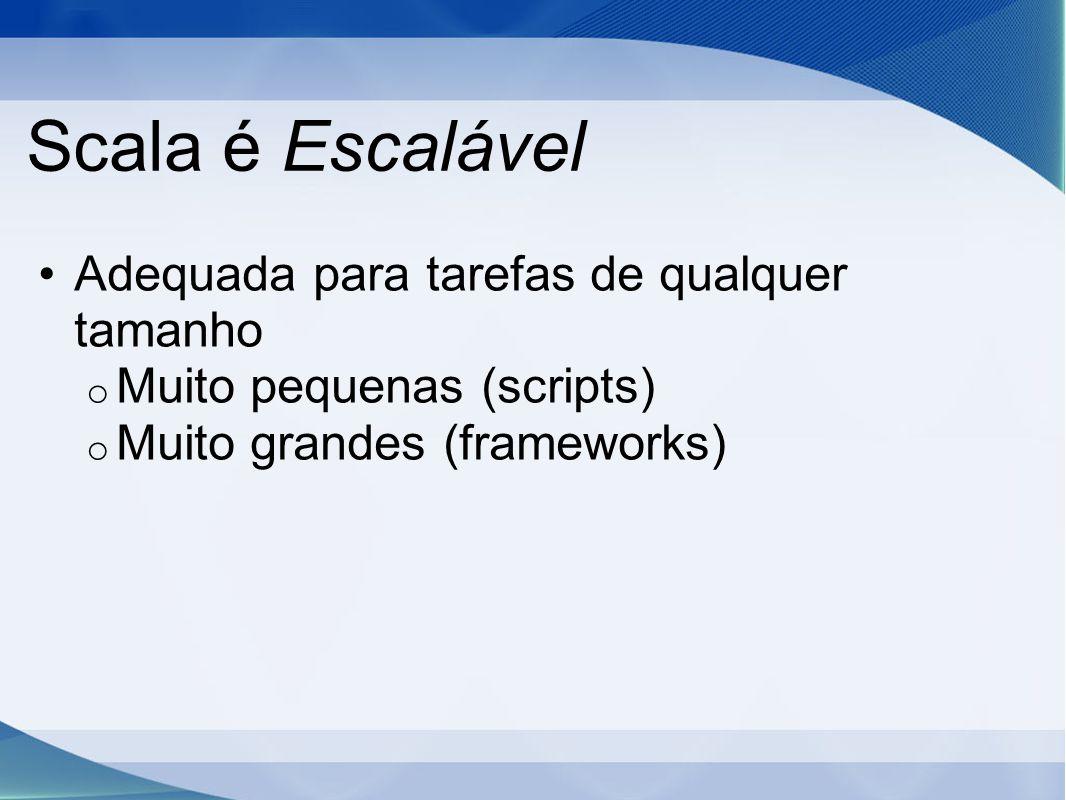Scala é Escalável Adequada para tarefas de qualquer tamanho o Muito pequenas (scripts) o Muito grandes (frameworks)