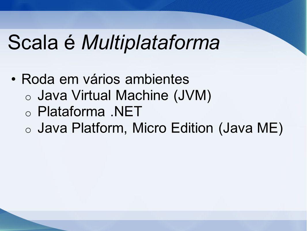 Scala é Multiplataforma Roda em vários ambientes o Java Virtual Machine (JVM) o Plataforma.NET o Java Platform, Micro Edition (Java ME)