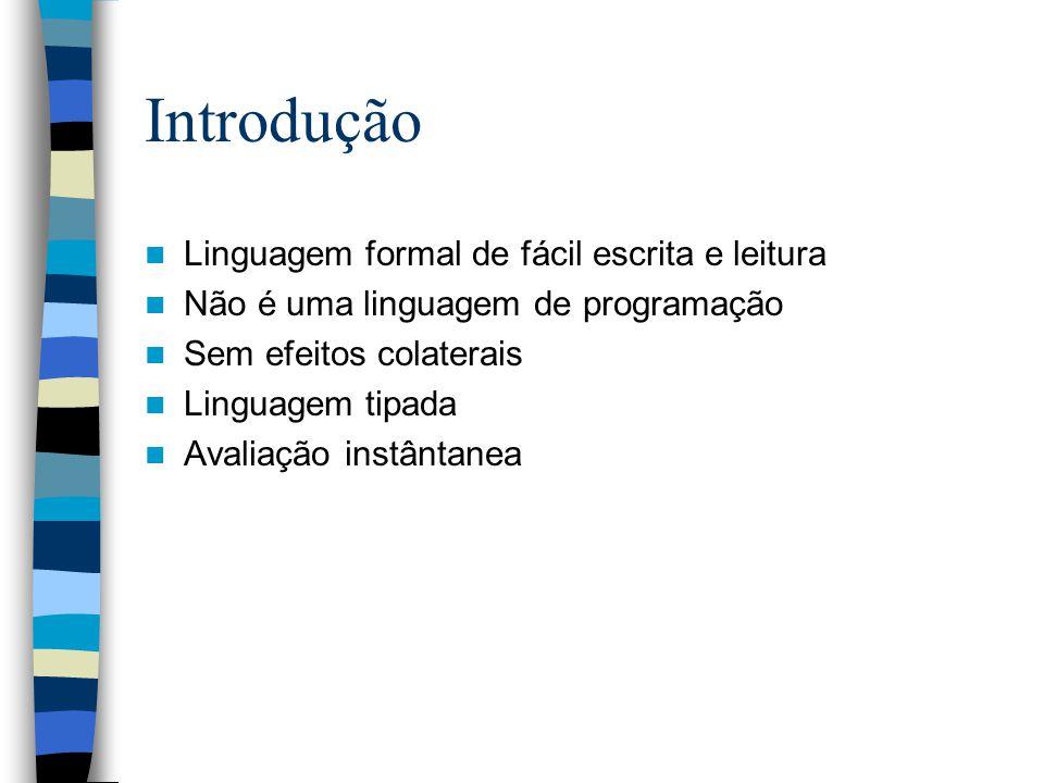 Introdução Linguagem formal de fácil escrita e leitura Não é uma linguagem de programação Sem efeitos colaterais Linguagem tipada Avaliação instântanea