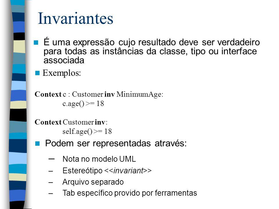 Invariantes É uma expressão cujo resultado deve ser verdadeiro para todas as instâncias da classe, tipo ou interface associada Exemplos: Context c : Customer inv MinimumAge: c.age() >= 18 Context Customer inv: self.age() >= 18 Podem ser representadas através: – Nota no modelo UML –Estereótipo > –Arquivo separado –Tab específico provido por ferramentas