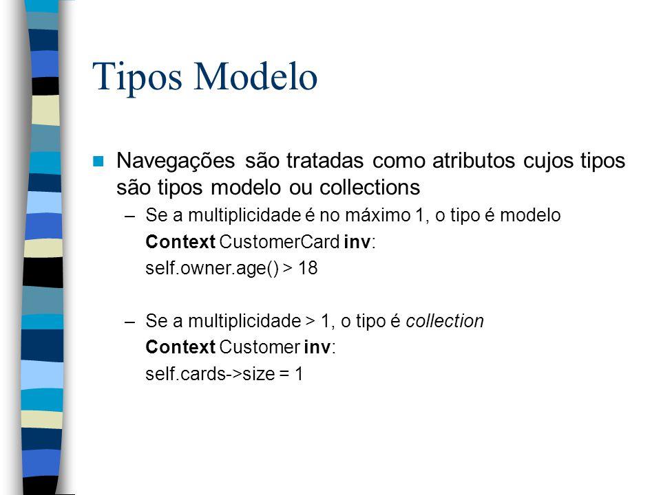 Tipos Modelo Navegações são tratadas como atributos cujos tipos são tipos modelo ou collections –Se a multiplicidade é no máximo 1, o tipo é modelo Context CustomerCard inv: self.owner.age() > 18 –Se a multiplicidade > 1, o tipo é collection Context Customer inv: self.cards->size = 1