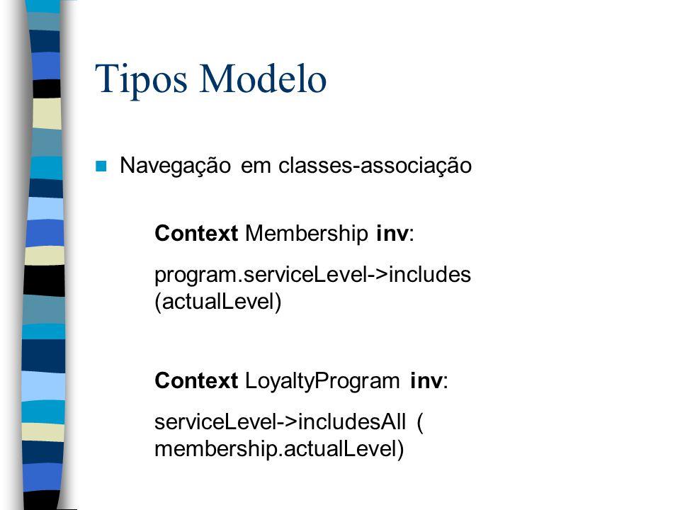 Tipos Modelo Navegação em classes-associação Context Membership inv: program.serviceLevel->includes (actualLevel) Context LoyaltyProgram inv: serviceLevel->includesAll ( membership.actualLevel)