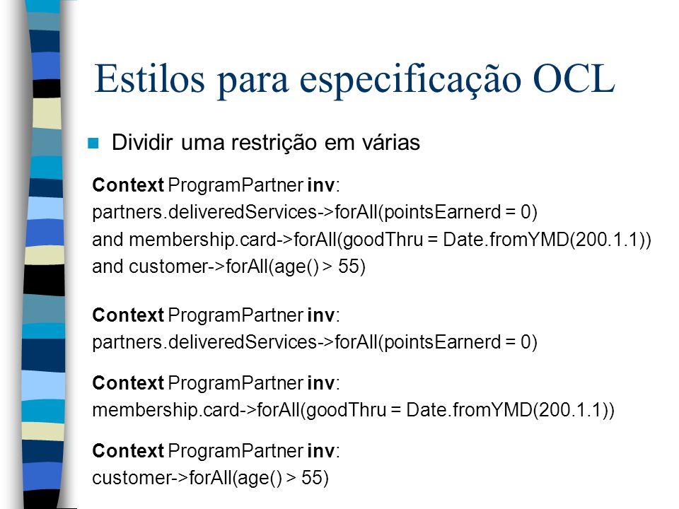 Estilos para especificação OCL Dividir uma restrição em várias Context ProgramPartner inv: partners.deliveredServices->forAll(pointsEarnerd = 0) and membership.card->forAll(goodThru = Date.fromYMD(200.1.1)) and customer->forAll(age() > 55) Context ProgramPartner inv: partners.deliveredServices->forAll(pointsEarnerd = 0) Context ProgramPartner inv: membership.card->forAll(goodThru = Date.fromYMD(200.1.1)) Context ProgramPartner inv: customer->forAll(age() > 55)