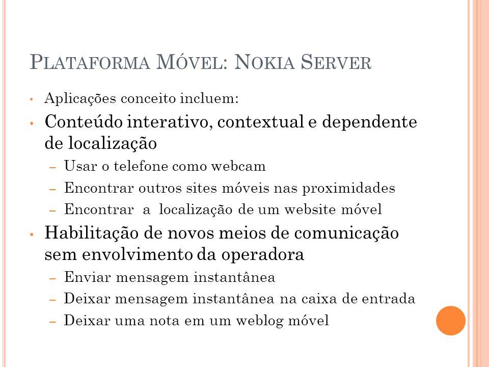 P LATAFORMA M ÓVEL : N OKIA S ERVER Aplicações conceito incluem: Conteúdo interativo, contextual e dependente de localização – Usar o telefone como we