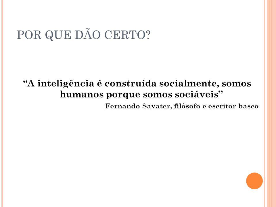 """POR QUE DÃO CERTO? """"A inteligência é construída socialmente, somos humanos porque somos sociáveis"""" Fernando Savater, filósofo e escritor basco"""