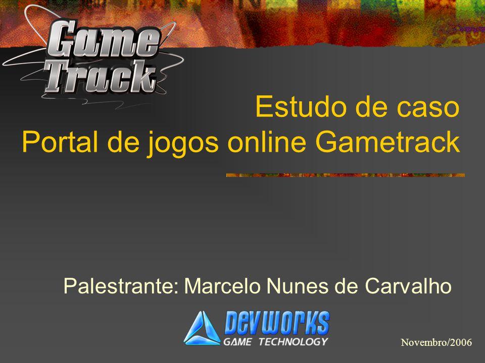 Estudo de caso Portal de jogos online Gametrack Palestrante: Marcelo Nunes de Carvalho Novembro/2006