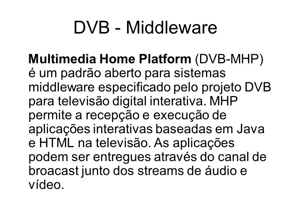 DVB - Middleware Multimedia Home Platform (DVB-MHP) é um padrão aberto para sistemas middleware especificado pelo projeto DVB para televisão digital interativa.